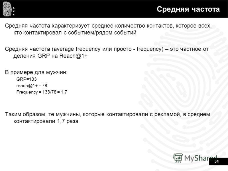 34 Средняя частота Средняя частота характеризует среднее количество контактов, которое всех, кто контактировал с событием/рядом событий Средняя частота (average frequency или просто - frequency) – это частное от деления GRP на Reach@1+ В примере для