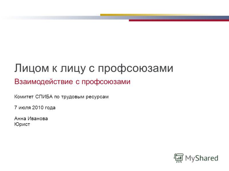 Взаимодействие с профсоюзами Комитет СПИБА по трудовым ресурсам 7 июля 2010 года Анна Иванова Юрист Лицом к лицу с профсоюзами