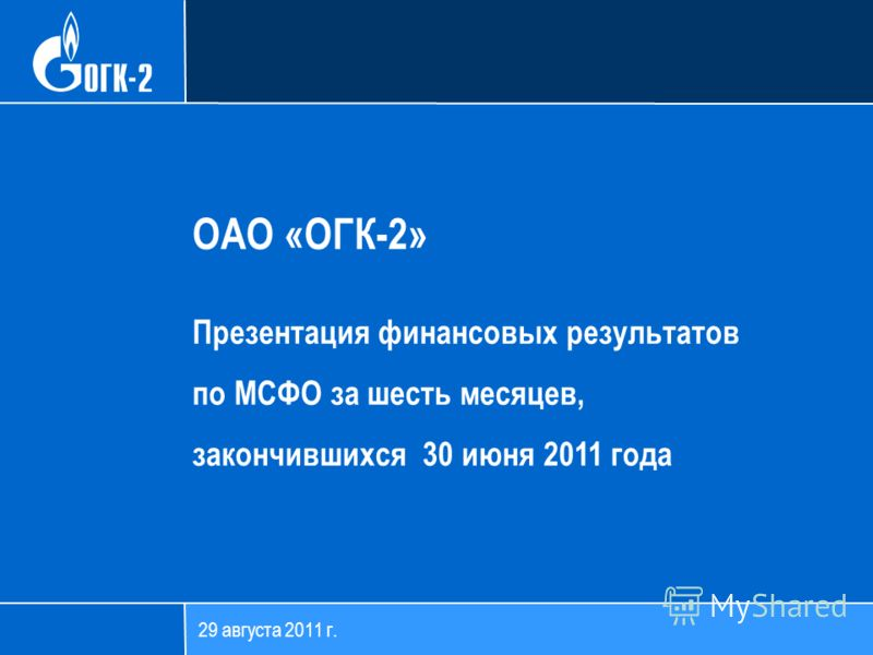 29 августа 2011 г. ОАО «ОГК-2» Презентация финансовых результатов по МСФО за шесть месяцев, закончившихся 30 июня 2011 года