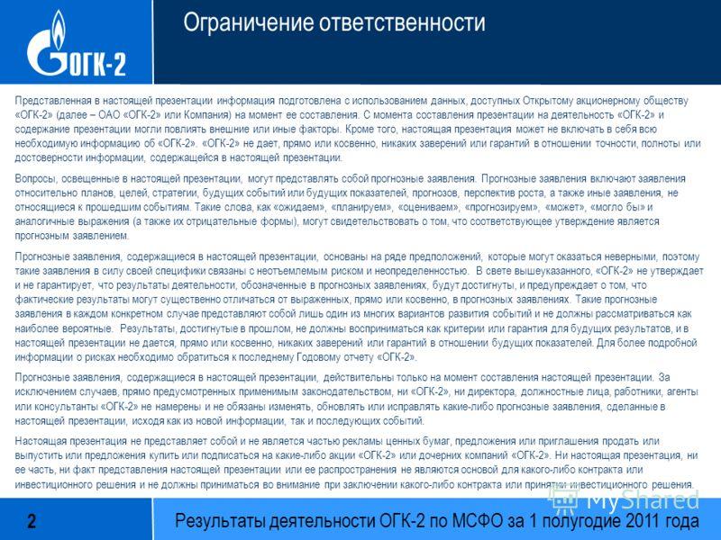 Результаты деятельности ОГК-2 по МСФО за 1 полугодие 2011 года 2 Ограничение ответственности Представленная в настоящей презентации информация подготовлена с использованием данных, доступных Открытому акционерному обществу «ОГК-2» (далее – ОАО «ОГК-2