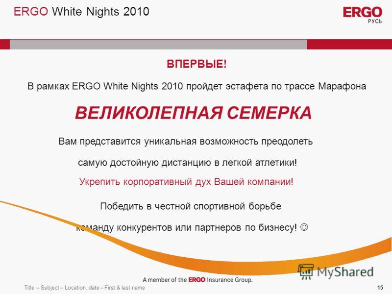 Title – Subject – Location, date – First & last name15 ERGO White Nights 2010 ВПЕРВЫЕ! В рамках ERGO White Nights 2010 пройдет эстафета по трассе Марафона ВЕЛИКОЛЕПНАЯ СЕМЕРКА Вам представится уникальная возможность преодолеть самую достойную дистанц