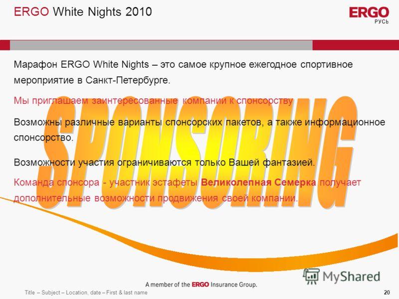 Title – Subject – Location, date – First & last name20 ERGO White Nights 2010 Марафон ERGO White Nights – это самое крупное ежегодное спортивное мероприятие в Санкт-Петербурге. Мы приглашаем заинтересованные компании к спонсорству Возможны различные