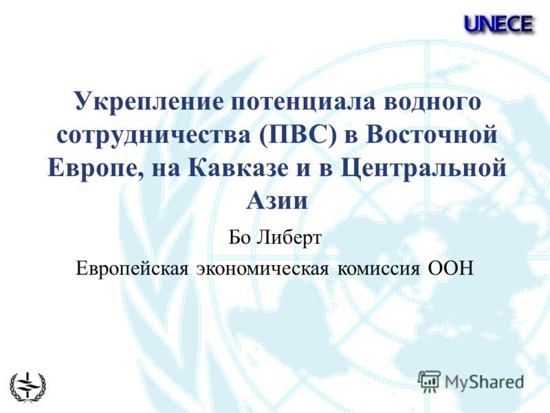 Укрепление потенциала водного сотрудничества (ПВС) в Восточной Европе, на Кавказе и в Центральной Азии Бо Либерт Европейская экономическая комиссия ООН