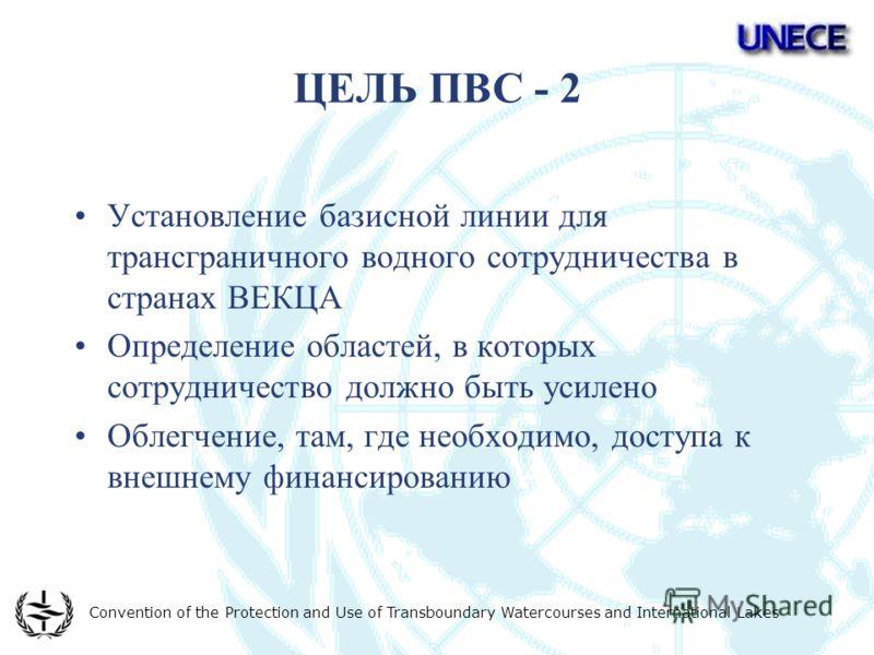 Convention of the Protection and Use of Transboundary Watercourses and International Lakes ЦЕЛЬ ПВС - 2 Установление базисной линии для трансграничного водного сотрудничества в странах ВЕКЦА Определение областей, в которых сотрудничество должно быть