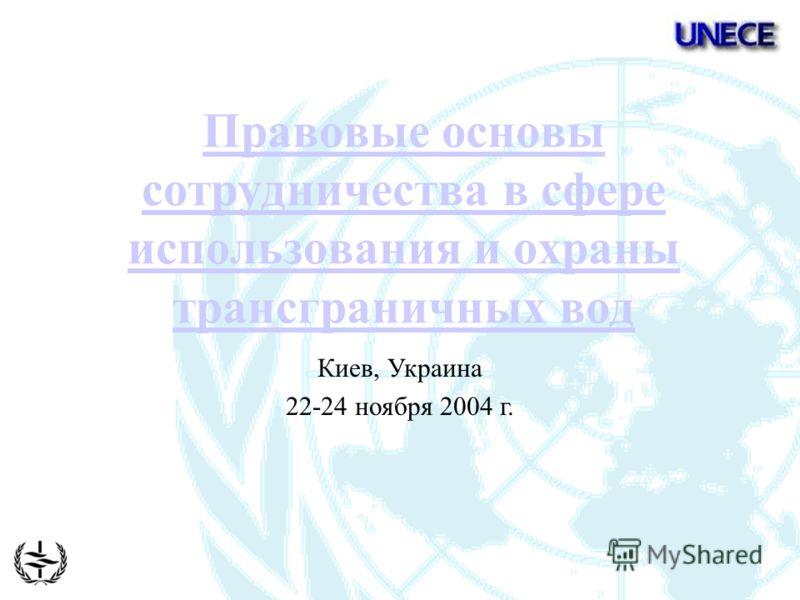 Правовые основы сотрудничества в сфере использования и охраны трансграничных вод Киев, Украина 22-24 ноября 2004 г.