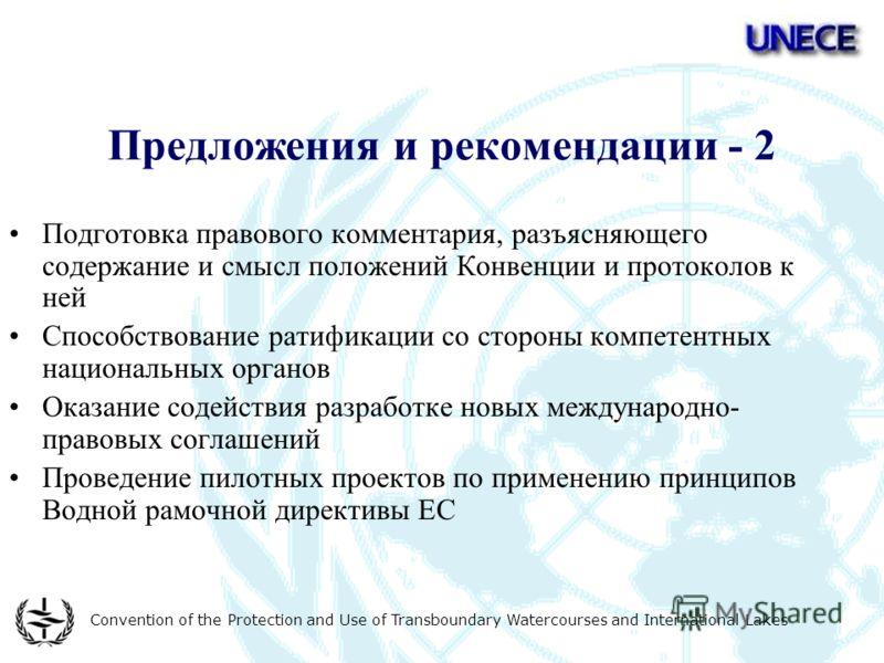 Convention of the Protection and Use of Transboundary Watercourses and International Lakes Предложения и рекомендации - 2 Подготовка правового комментария, разъясняющего содержание и смысл положений Конвенции и протоколов к ней Способствование ратифи
