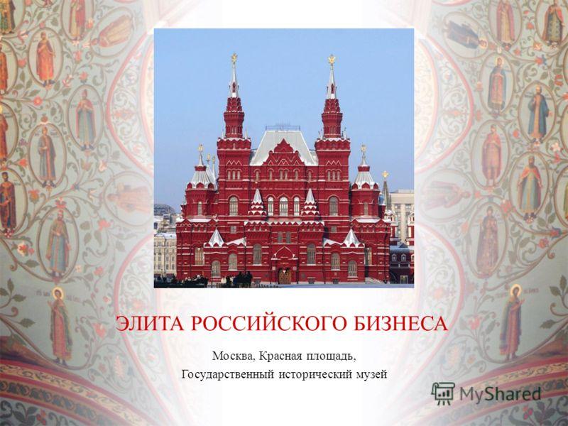 Москва, Красная площадь, Государственный исторический музей ЭЛИТА РОССИЙСКОГО БИЗНЕСА
