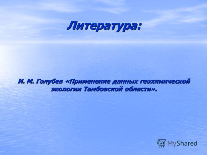Литература: И. М. Голубев «Применение данных геохимической экологии Тамбовской области».