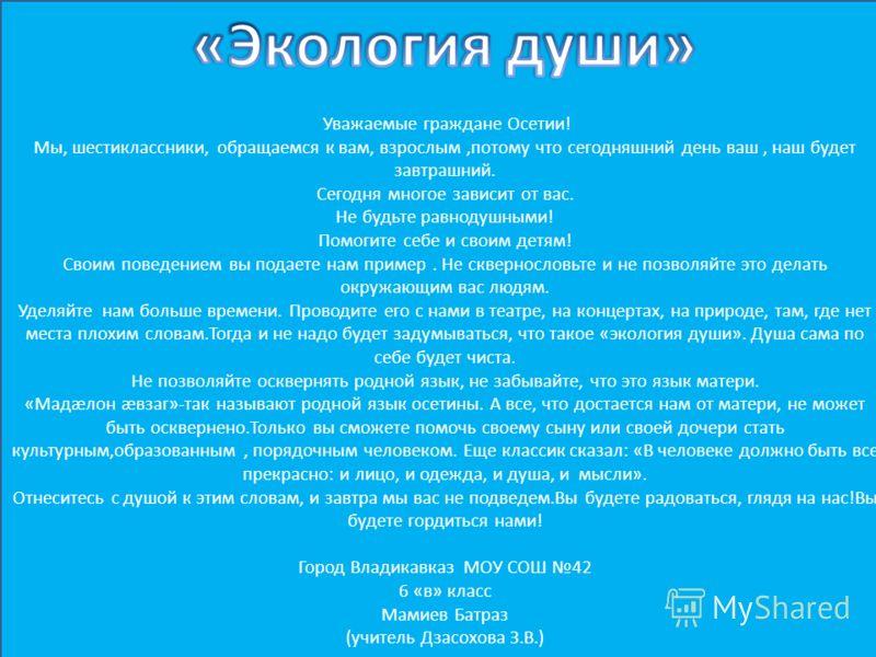 Уважаемые граждане Осетии! Мы, шестиклассники, обращаемся к вам, взрослым,потому что сегодняшний день ваш, наш будет завтрашний. Сегодня многое зависит от вас. Не будьте равнодушными! Помогите себе и своим детям! Своим поведением вы подаете нам приме