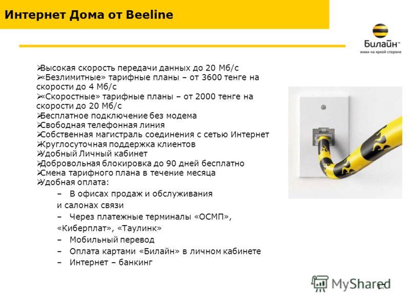 17 Интернет Дома от Beeline Высокая скорость передачи данных до 20 Мб/с «Безлимитные» тарифные планы – от 3600 тенге на скорости до 4 Мб/с «Скоростные» тарифные планы – от 2000 тенге на скорости до 20 Мб/с Бесплатное подключение без модема Свободная