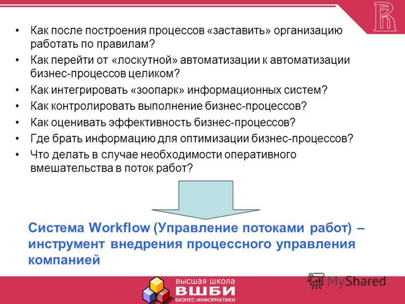 Система Workflow (Управление потоками работ) – инструмент внедрения процессного управления компанией Как после построения процессов «заставить» организацию работать по правилам? Как перейти от «лоскутной» автоматизации к автоматизации бизнес-процессо