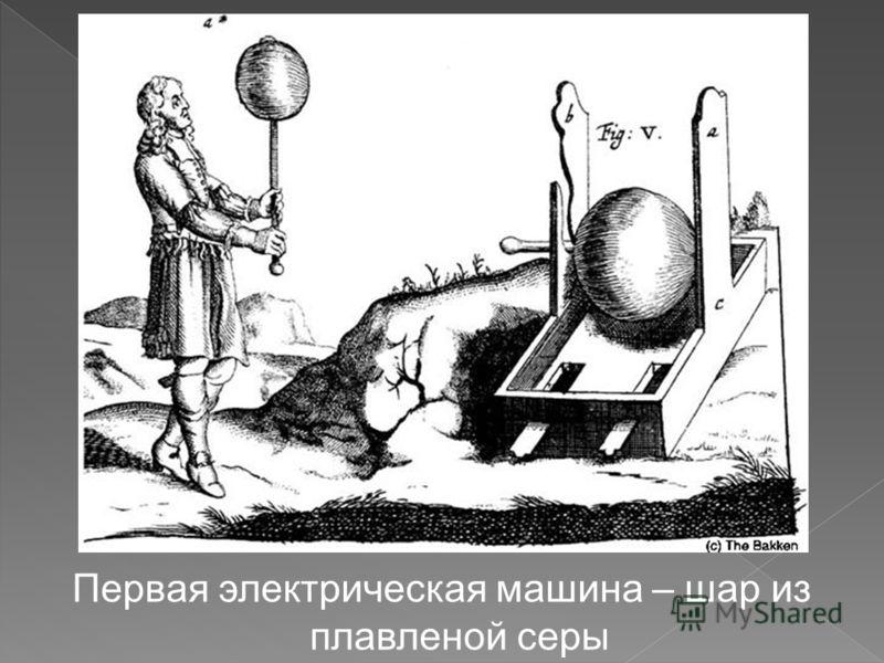 Первая электрическая машина – шар из плавленой серы