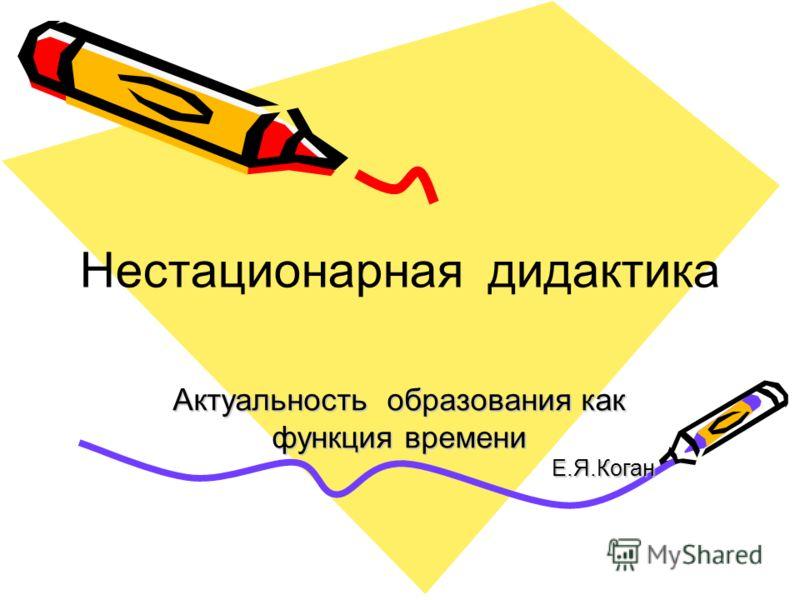 Актуальность образования как функция времени Е.Я.Коган Нестационарная дидактика