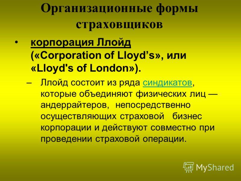 Организационные формы страховщиков корпорация Ллойд («Corporation of Lloyds», или «Lloyd's of London»). –Ллойд состоит из ряда синдикатов, которые объединяют физических лиц андеррайтеров, непосредственно осуществляющих страховой бизнес корпорации и д