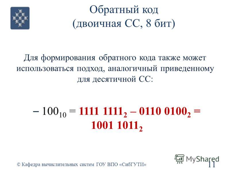 Обратный код (двоичная СС, 8 бит) Для формирования обратного кода также может использоваться подход, аналогичный приведенному для десятичной СС: 11 © Кафедра вычислительных систем ГОУ ВПО «СибГУТИ» – 100 10 = 1111 1111 2 – 0110 0100 2 = 1001 1011 2