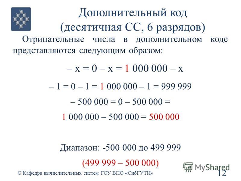 Дополнительный код (десятичная СС, 6 разрядов) Отрицательные числа в дополнительном коде представляются следующим образом: – x = 0 – x = 1 000 000 – x – 1 = 0 – 1 = 1 000 000 – 1 = 999 999 – 500 000 = 0 – 500 000 = 1 000 000 – 500 000 = 500 000 Диапа