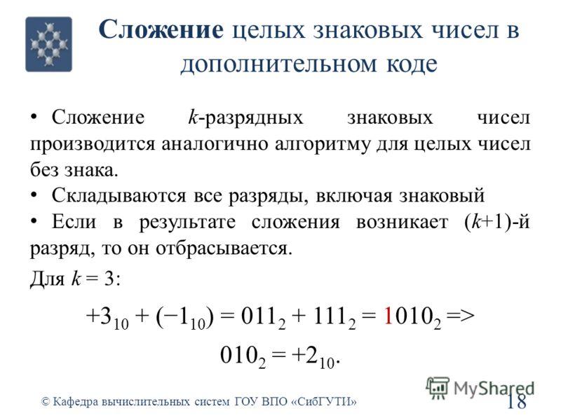 Сложение целых знаковых чисел в дополнительном коде Сложение k-разрядных знаковых чисел производится аналогично алгоритму для целых чисел без знака. Складываются все разряды, включая знаковый Если в результате сложения возникает (k+1)-й разряд, то он