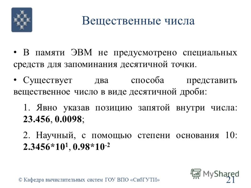 Вещественные числа В памяти ЭВМ не предусмотрено специальных средств для запоминания десятичной точки. Существует два способа представить вещественное число в виде десятичной дроби: 1. Явно указав позицию запятой внутри числа: 23.456, 0.0098; 2. Науч
