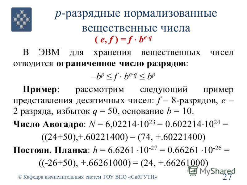p-разрядные нормализованные вещественные числа ( e, f ) = f b e-q В ЭВМ для хранения вещественных чисел отводится ограниченное число разрядов: –b p f b e-q b p Пример: рассмотрим следующий пример представления десятичных чисел: f – 8-разрядов, е – 2
