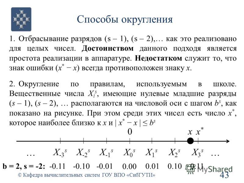 Способы округления 43 © Кафедра вычислительных систем ГОУ ВПО «СибГУТИ» 1.Отбрасывание разрядов (s – 1), (s – 2),… как это реализовано для целых чисел. Достоинством данного подходя является простота реализации в аппаратуре. Недостатком служит то, что
