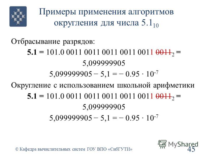 Примеры применения алгоритмов округления для числа 5.1 10 45 © Кафедра вычислительных систем ГОУ ВПО «СибГУТИ» Отбрасывание разрядов: 5.1 = 101.0 0011 0011 0011 0011 0011 0011 2 = 5,099999905 5,099999905 5,1 = 0.95 · 10 -7 Округление с использованием
