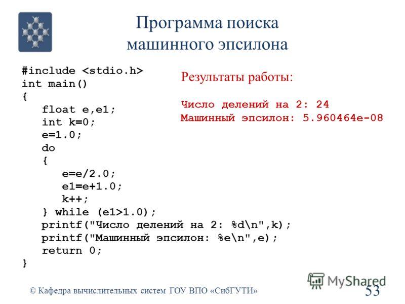 Программа поиска машинного эпсилона 53 © Кафедра вычислительных систем ГОУ ВПО «СибГУТИ» #include int main() { float e,e1; int k=0; e=1.0; do { e=e/2.0; e1=e+1.0; k++; } while (e1>1.0); printf(