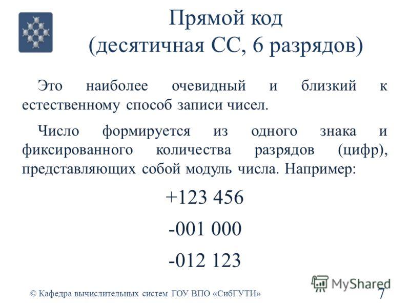 Прямой код (десятичная СС, 6 разрядов) Это наиболее очевидный и близкий к естественному способ записи чисел. Число формируется из одного знака и фиксированного количества разрядов (цифр), представляющих собой модуль числа. Например: +123 456 -001 000