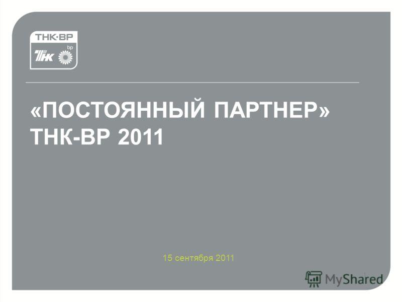 «ПОСТОЯННЫЙ ПАРТНЕР» ТНК-ВР >15.09.2011 «ПОСТОЯННЫЙ ПАРТНЕР» ТНК-ВР 2011 15 сентября 2011 1