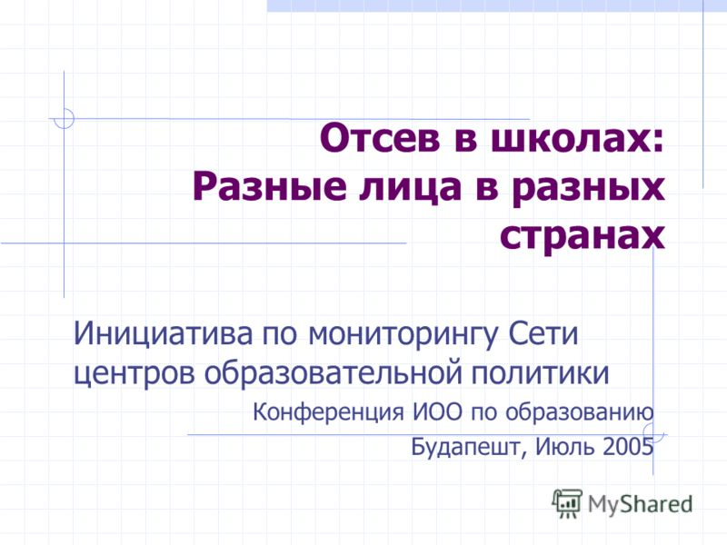 Отсев в школах: Разные лица в разных странах Инициатива по мониторингу Сети центров образовательной политики Конференция ИОО по образованию Будапешт, Июль 2005