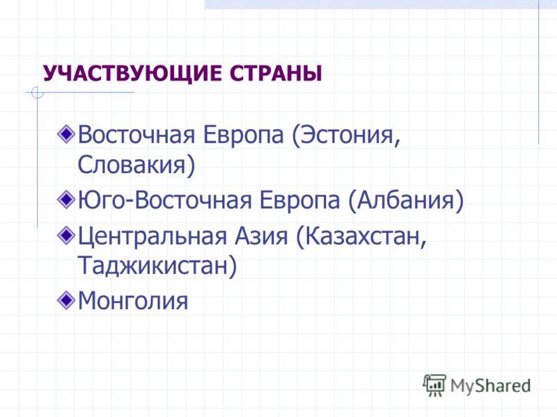 УЧАСТВУЮЩИЕ СТРАНЫ Восточная Европа (Эстония, Словакия) Юго-Восточная Европа (Албания) Центральная Азия (Казахстан, Таджикистан) Монголия