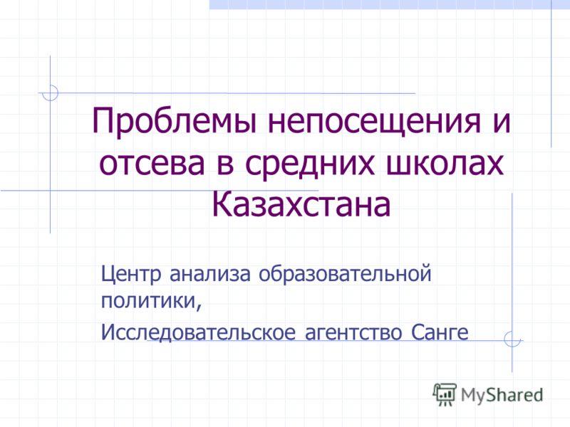 Проблемы непосещения и отсева в средних школах Казахстана Центр анализа образовательной политики, Исследовательское агентство Санге