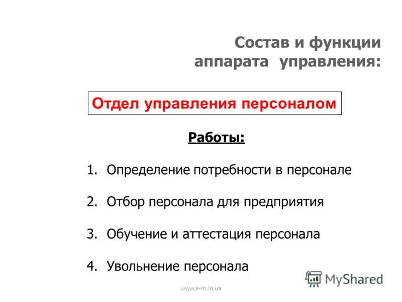 www.a-m.in.ua Состав и функции аппарата управления: Отдел управления персоналом Работы: 1.Определение потребности в персонале 2.Отбор персонала для предприятия 3.Обучение и аттестация персонала 4.Увольнение персонала