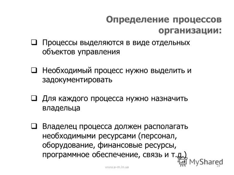 www.a-m.in.ua 18 Определение процессов организации: Процессы выделяются в виде отдельных объектов управления Необходимый процесс нужно выделить и задокументировать Для каждого процесса нужно назначить владельца Владелец процесса должен располагать не