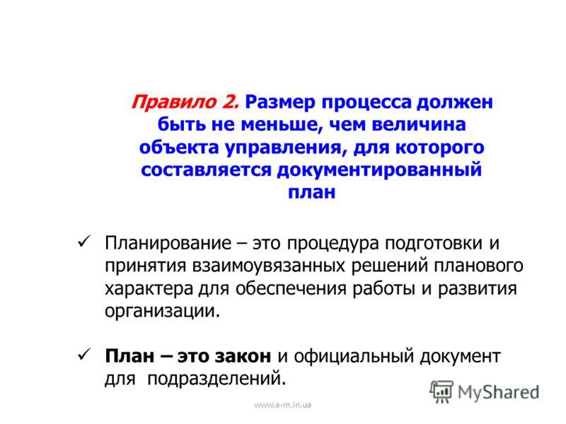 www.a-m.in.ua Правило 2. Размер процесса должен быть не меньше, чем величина объекта управления, для которого составляется документированный план Планирование – это процедура подготовки и принятия взаимоувязанных решений планового характера для обесп