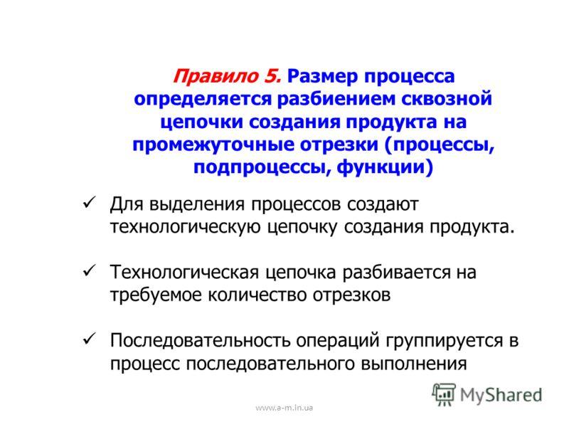 www.a-m.in.ua Правило 5. Размер процесса определяется разбиением сквозной цепочки создания продукта на промежуточные отрезки (процессы, подпроцессы, функции) Для выделения процессов создают технологическую цепочку создания продукта. Технологическая ц