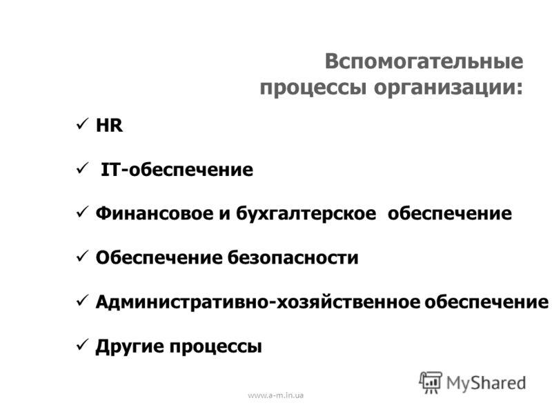 www.a-m.in.ua Вспомогательные процессы организации: HR IT-обеспечение Финансовое и бухгалтерское обеспечение Обеспечение безопасности Административно-хозяйственное обеспечение Другие процессы