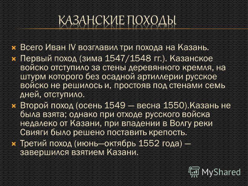 Всего Иван IV возглавил три похода на Казань. Первый поход (зима 1547/1548 гг.). Казанское войско отступило за стены деревянного кремля, на штурм которого без осадной артиллерии русское войско не решилось и, простояв под стенами семь дней, отступило.