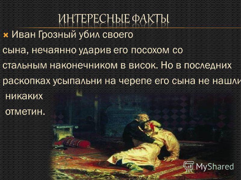 Иван Грозный убил своего сына, нечаянно ударив его посохом со стальным наконечником в висок. Но в последних раскопках усыпальни на черепе его сына не нашли никаких отметин.
