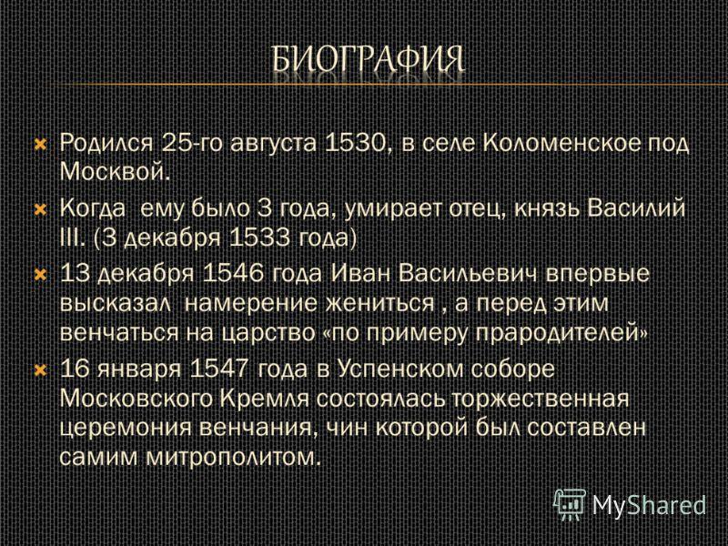 Родился 25-го августа 1530, в селе Коломенское под Москвой. Когда ему было 3 года, умирает отец, князь Василий III. (3 декабря 1533 года) 13 декабря 1546 года Иван Васильевич впервые высказал намерение жениться, а перед этим венчаться на царство «по