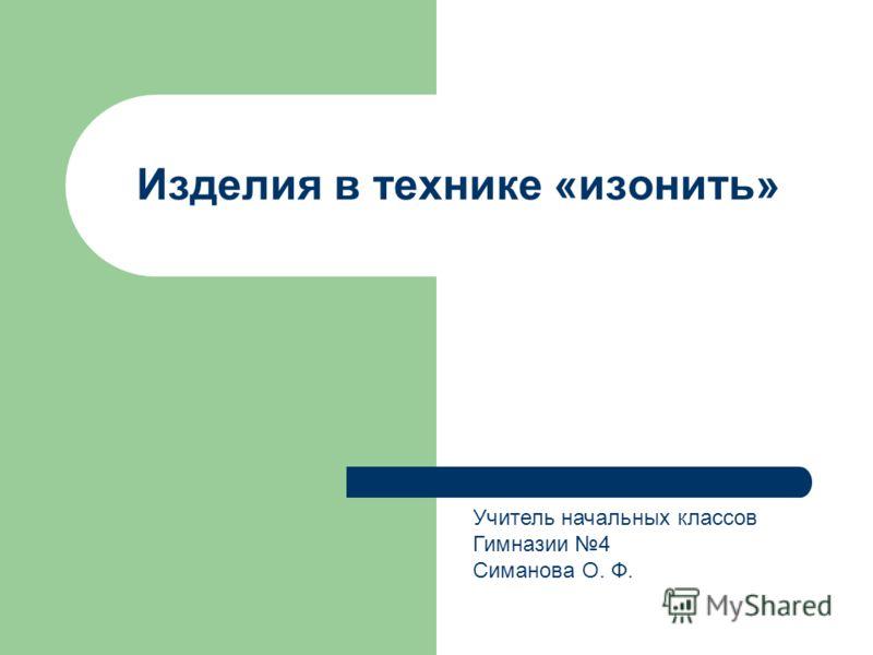 Изделия в технике «изонить» Учитель начальных классов Гимназии 4 Симанова О. Ф.