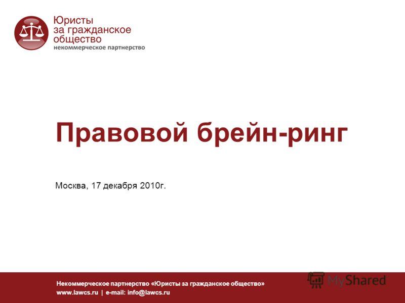 Правовой брейн-ринг Москва, 17 декабря 2010г. Некоммерческое партнерство «Юристы за гражданское общество» www.lawcs.ru | e-mail: info@lawcs.ru