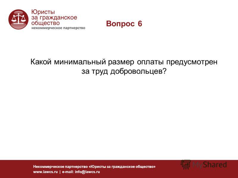 Вопрос 6 Какой минимальный размер оплаты предусмотрен за труд добровольцев? Некоммерческое партнерство «Юристы за гражданское общество» www.lawcs.ru | e-mail: info@lawcs.ru