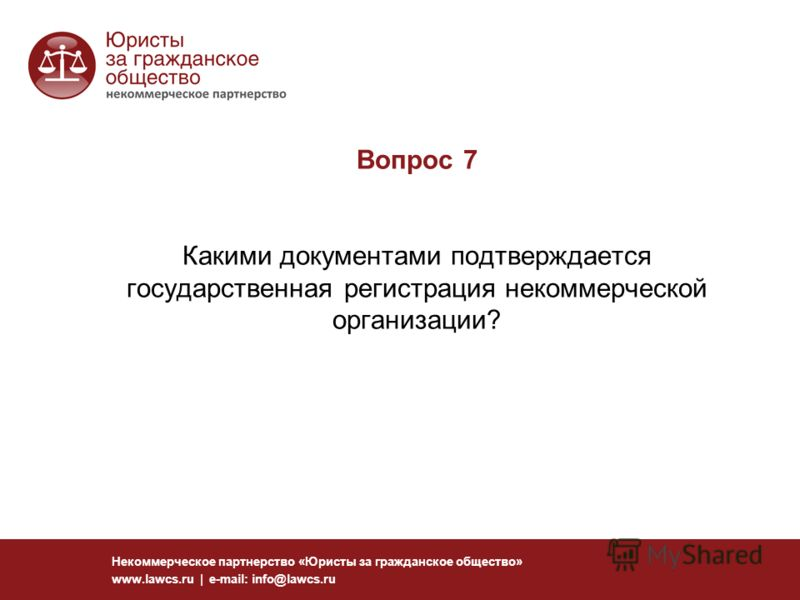 Вопрос 7 Какими документами подтверждается государственная регистрация некоммерческой организации? Некоммерческое партнерство «Юристы за гражданское общество» www.lawcs.ru | e-mail: info@lawcs.ru