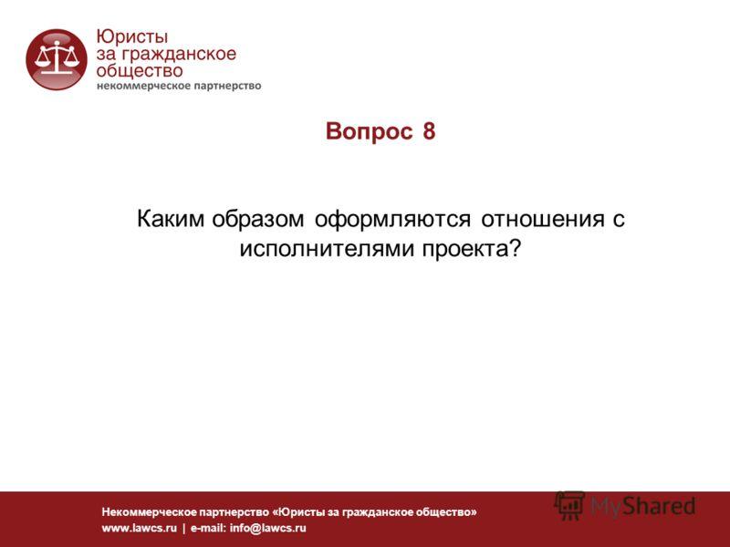 Вопрос 8 Каким образом оформляются отношения с исполнителями проекта? Некоммерческое партнерство «Юристы за гражданское общество» www.lawcs.ru | e-mail: info@lawcs.ru