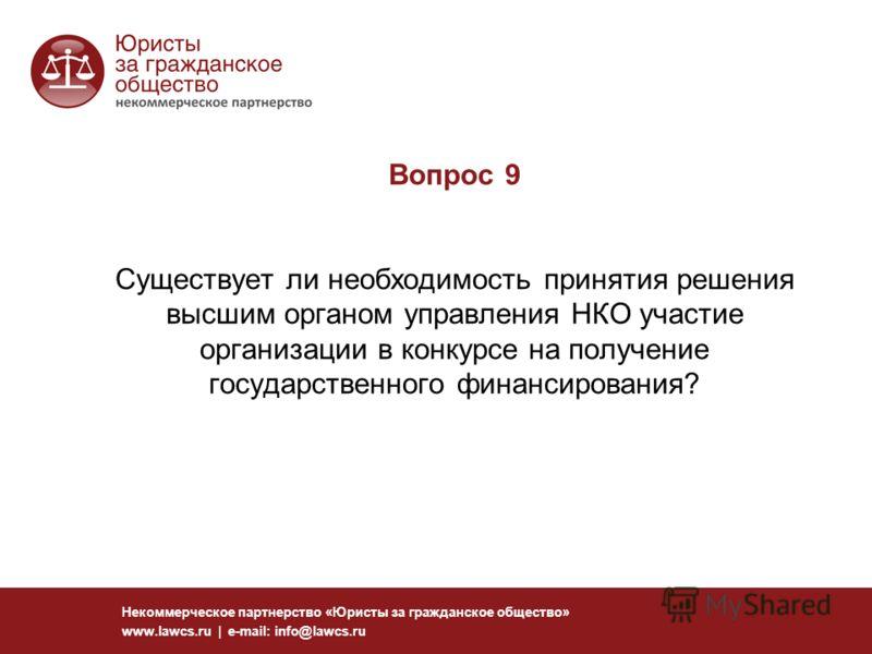 Вопрос 9 Существует ли необходимость принятия решения высшим органом управления НКО участие организации в конкурсе на получение государственного финансирования? Некоммерческое партнерство «Юристы за гражданское общество» www.lawcs.ru | e-mail: info@l