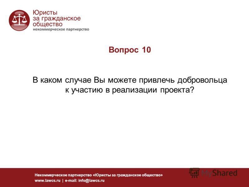 Вопрос 10 В каком случае Вы можете привлечь добровольца к участию в реализации проекта? Некоммерческое партнерство «Юристы за гражданское общество» www.lawcs.ru | e-mail: info@lawcs.ru