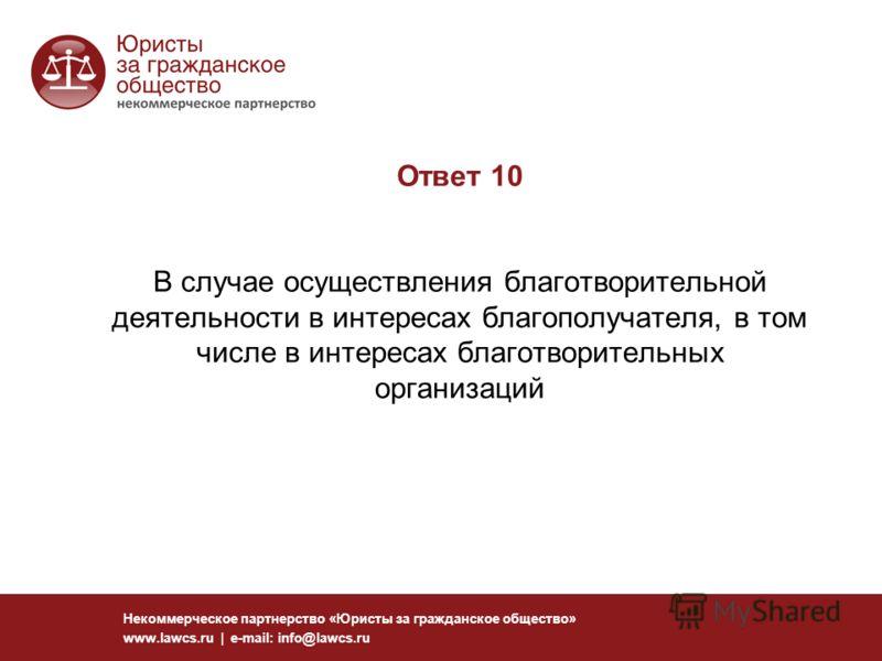 Ответ 10 В случае осуществления благотворительной деятельности в интересах благополучателя, в том числе в интересах благотворительных организаций Некоммерческое партнерство «Юристы за гражданское общество» www.lawcs.ru | e-mail: info@lawcs.ru