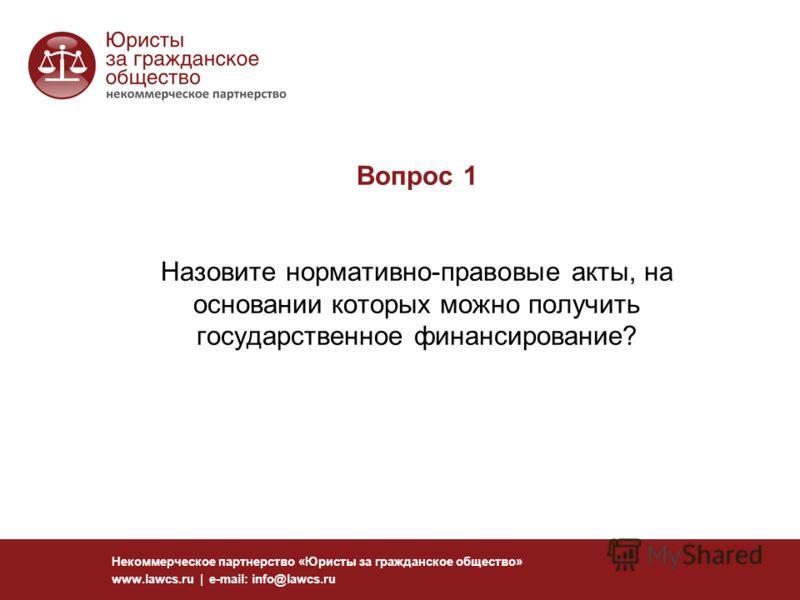 Вопрос 1 Назовите нормативно-правовые акты, на основании которых можно получить государственное финансирование? Некоммерческое партнерство «Юристы за гражданское общество» www.lawcs.ru | e-mail: info@lawcs.ru