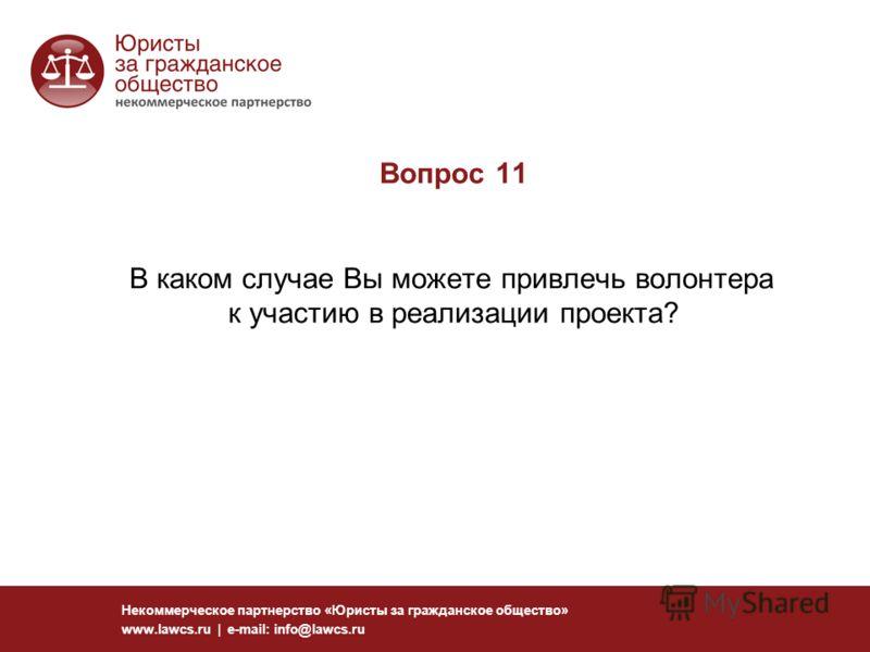 Вопрос 11 В каком случае Вы можете привлечь волонтера к участию в реализации проекта? Некоммерческое партнерство «Юристы за гражданское общество» www.lawcs.ru | e-mail: info@lawcs.ru