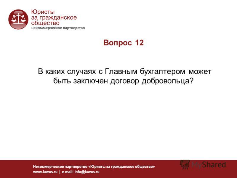 Вопрос 12 В каких случаях с Главным бухгалтером может быть заключен договор добровольца? Некоммерческое партнерство «Юристы за гражданское общество» www.lawcs.ru | e-mail: info@lawcs.ru